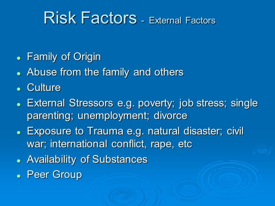 Risk Factors - External Factors l Family of Origin l Abuse from the family and others l Culture l External Stressors e.g. poverty; job stress; single