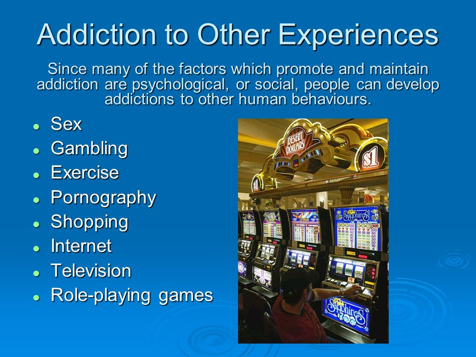 Addiction to Other Experiences Since many of the factors which promote and maintain addiction are psychological, or social, people can develop addicti