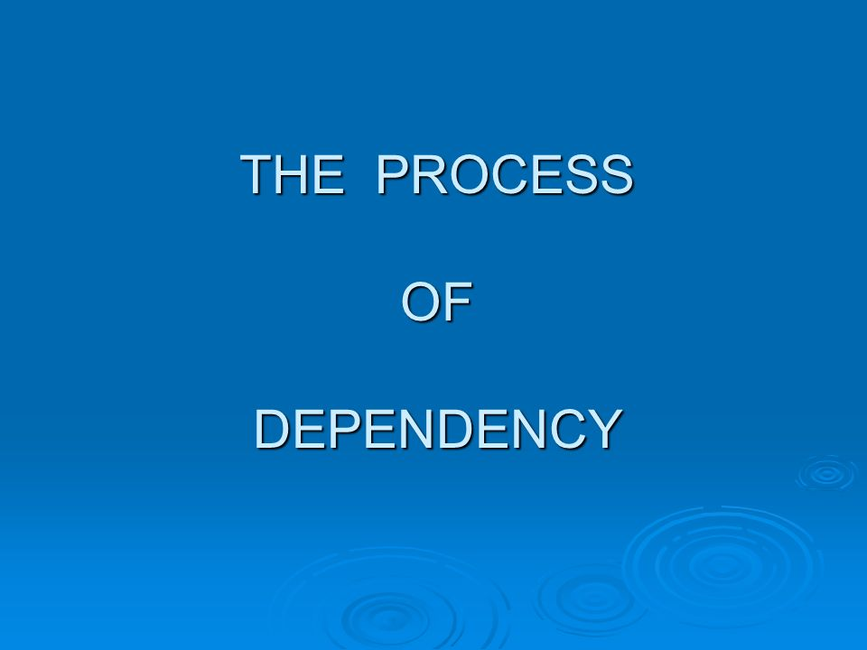 THE PROCESS OF DEPENDENCY
