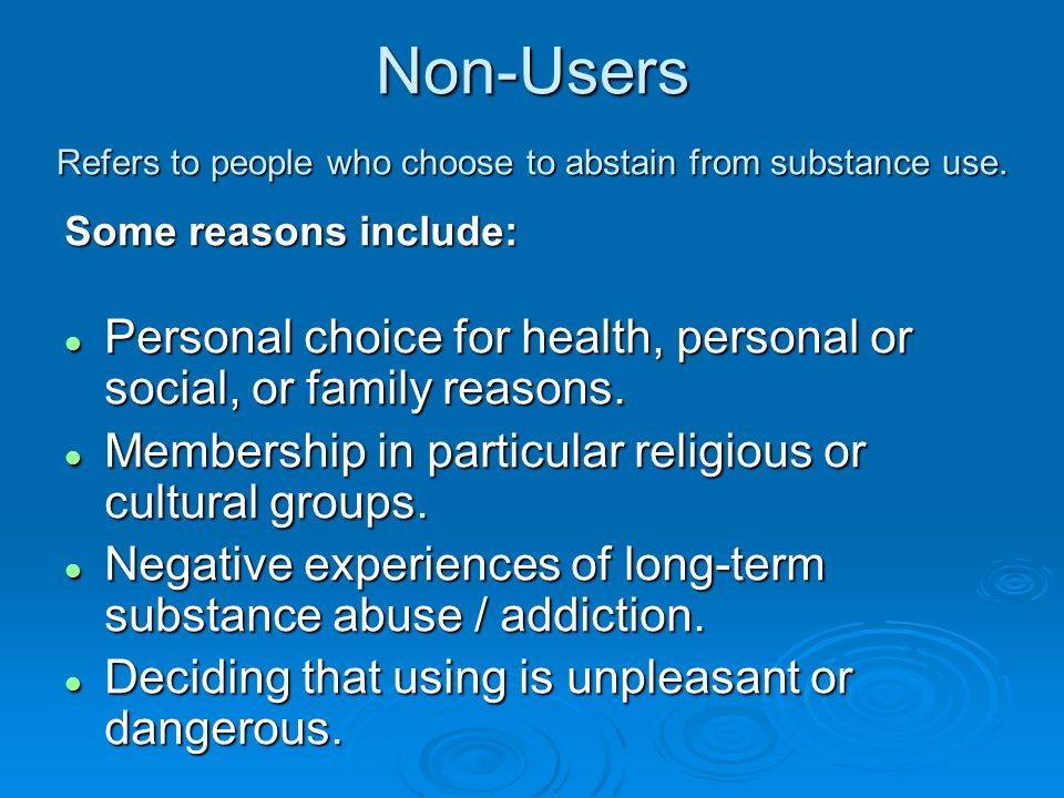 Non-Users Refers to people who choose to abstain from substance use. Some reasons include: l Personal choice for health, personal or social, or family