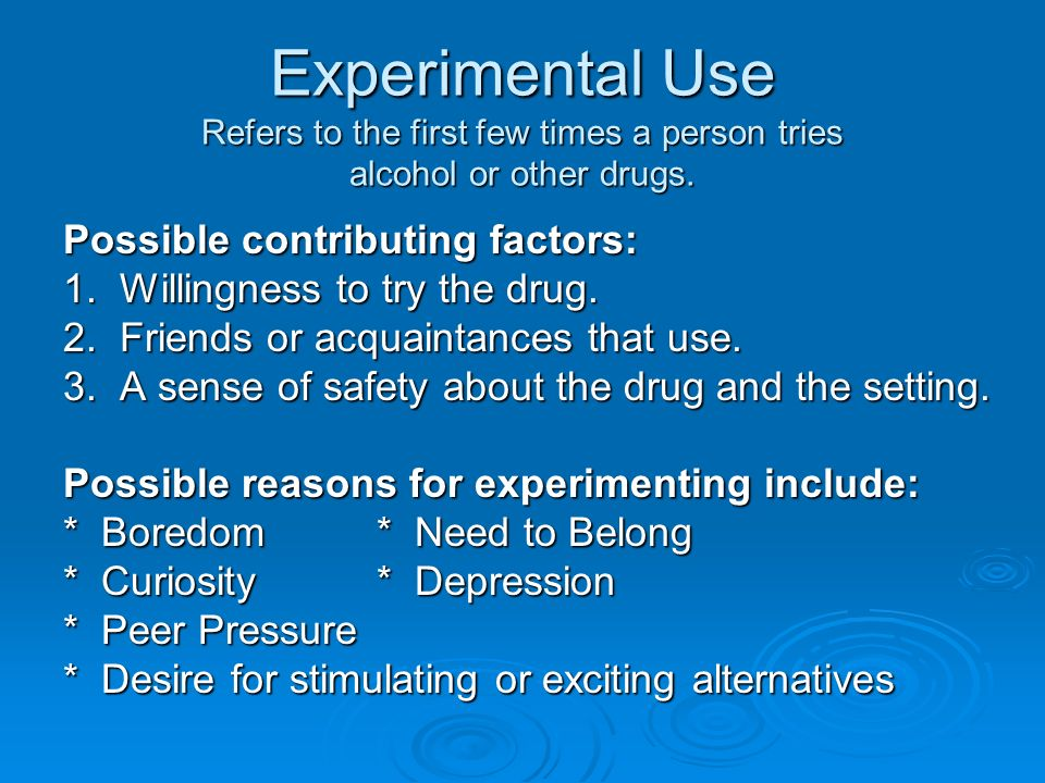 Experimental Use Refers to the first few times a person tries alcohol or other drugs. Possible contributing factors: 1. Willingness to try the drug. 2