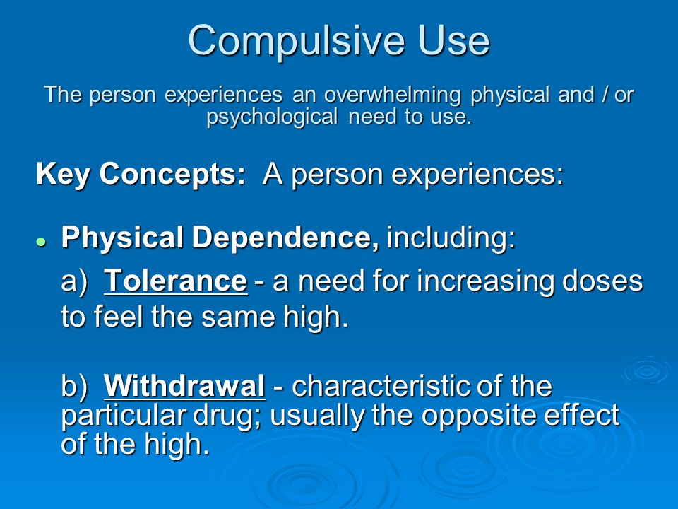 Compulsive Use The person experiences an overwhelming physical and / or psychological need to use. Key Concepts: A person experiences: l Physical Depe
