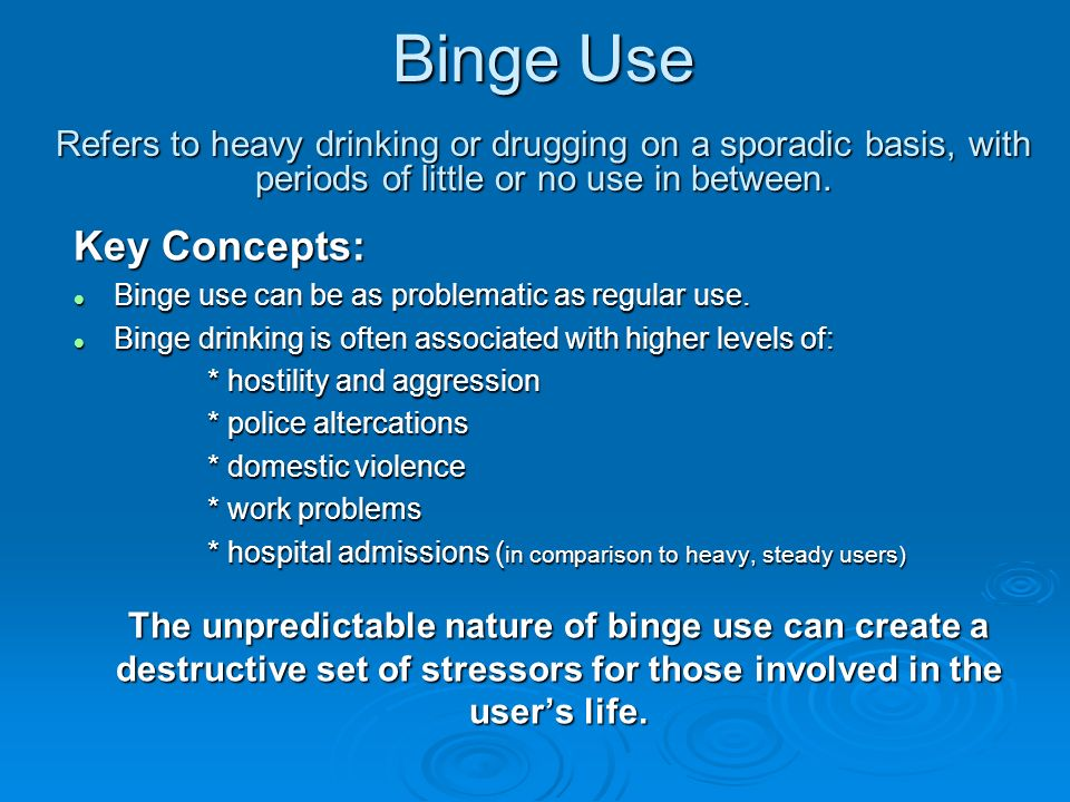 Binge Use Refers to heavy drinking or drugging on a sporadic basis, with periods of little or no use in between. Key Concepts: l Binge use can be as p