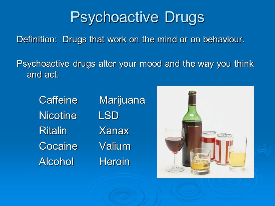 Psychoactive Drugs Definition: Drugs that work on the mind or on behaviour. Psychoactive drugs alter your mood and the way you think and act. Caffeine