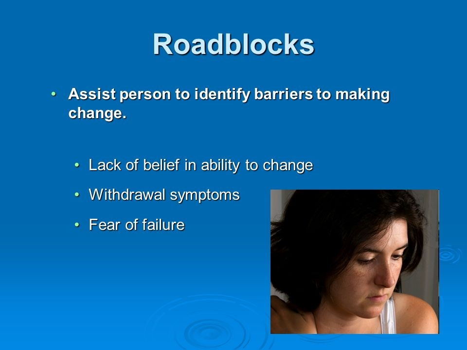 Roadblocks Assist person to identify barriers to making change.Assist person to identify barriers to making change. Lack of belief in ability to chang