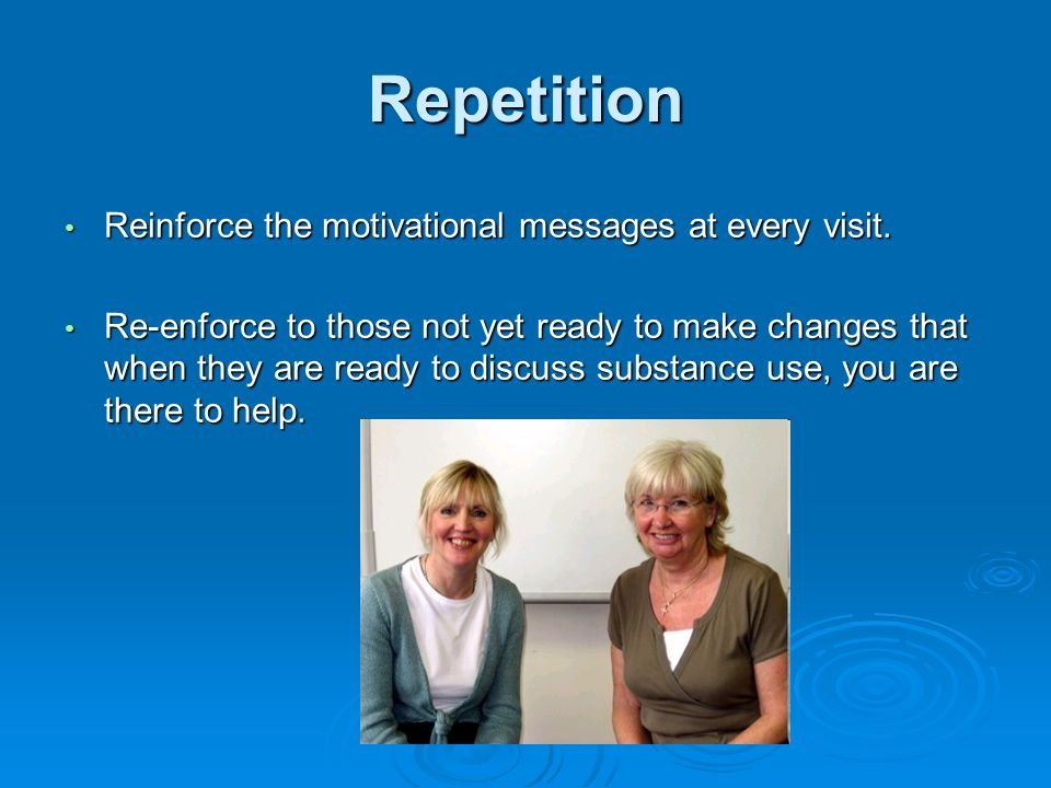 Repetition Reinforce the motivational messages at every visit. Reinforce the motivational messages at every visit. Re-enforce to those not yet ready t