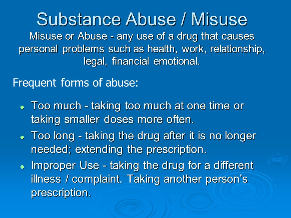 Substance Abuse / Misuse Misuse or Abuse - any use of a drug that causes personal problems such as health, work, relationship, legal, financial emotio