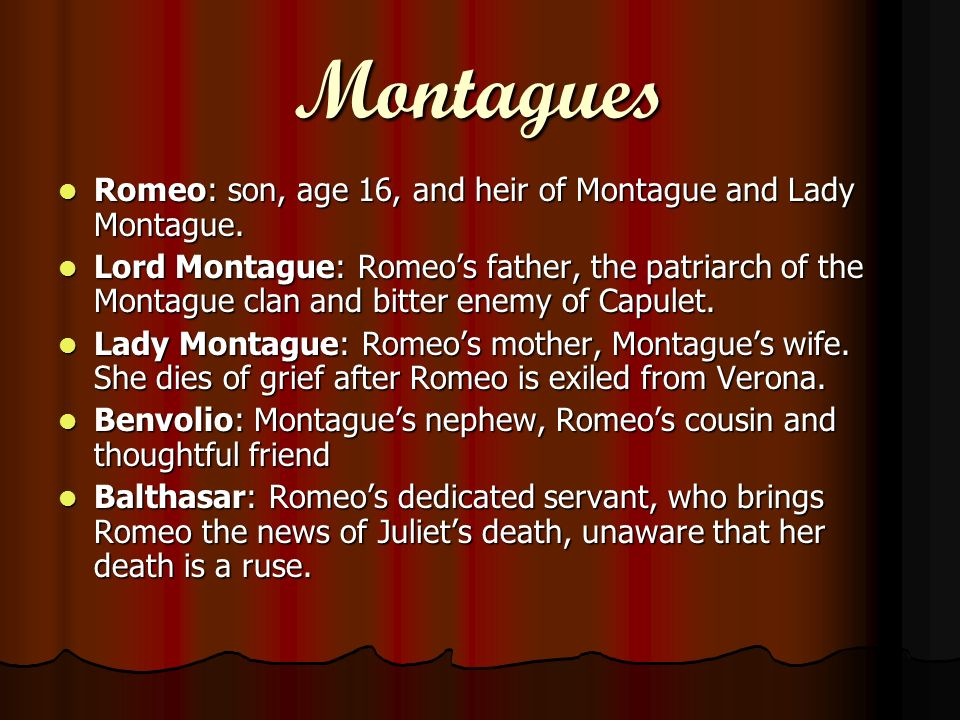 Montagues Romeo: son, age 16, and heir of Montague and Lady Montague. Romeo: son, age 16, and heir of Montague and Lady Montague. Lord Montague: Romeo