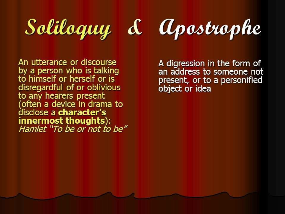 Soliloquy & Apostrophe An utterance or discourse by a person who is talking to himself or herself or is disregardful of or oblivious to any hearers pr