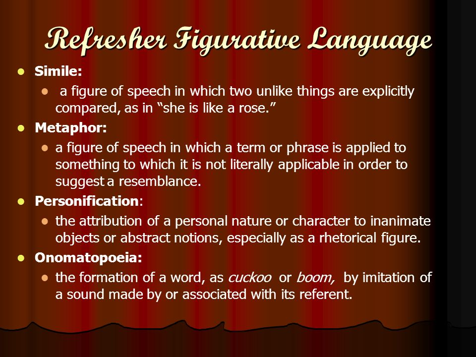 Refresher Figurative Language Simile: a figure of speech in which two unlike things are explicitly compared, as in she is like a rose. Metaphor: a fig