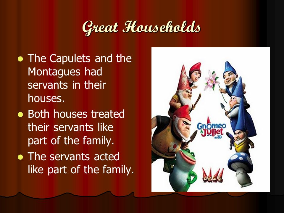 Great Households The Capulets and the Montagues had servants in their houses. Both houses treated their servants like part of the family. The servants