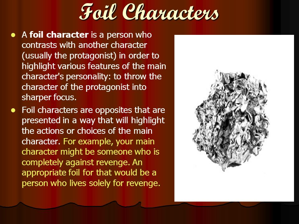 Foil Characters A foil character is a person who contrasts with another character (usually the protagonist) in order to highlight various features of