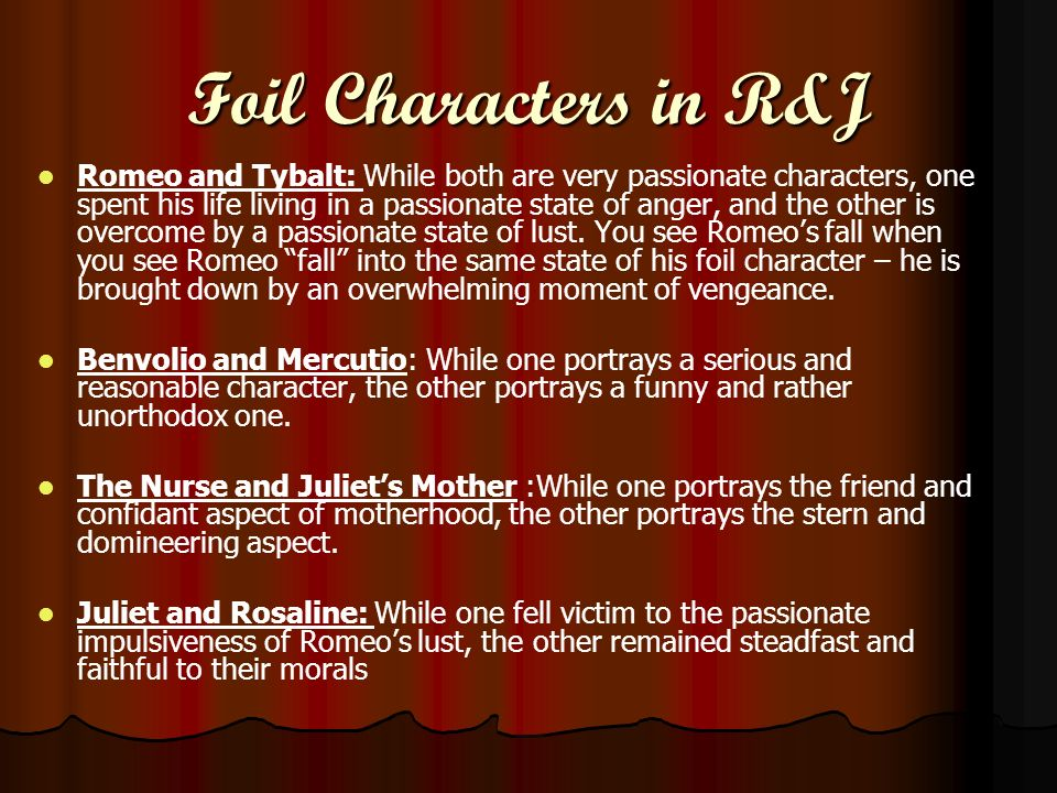Foil Characters in R&J Romeo and Tybalt: While both are very passionate characters, one spent his life living in a passionate state of anger, and the