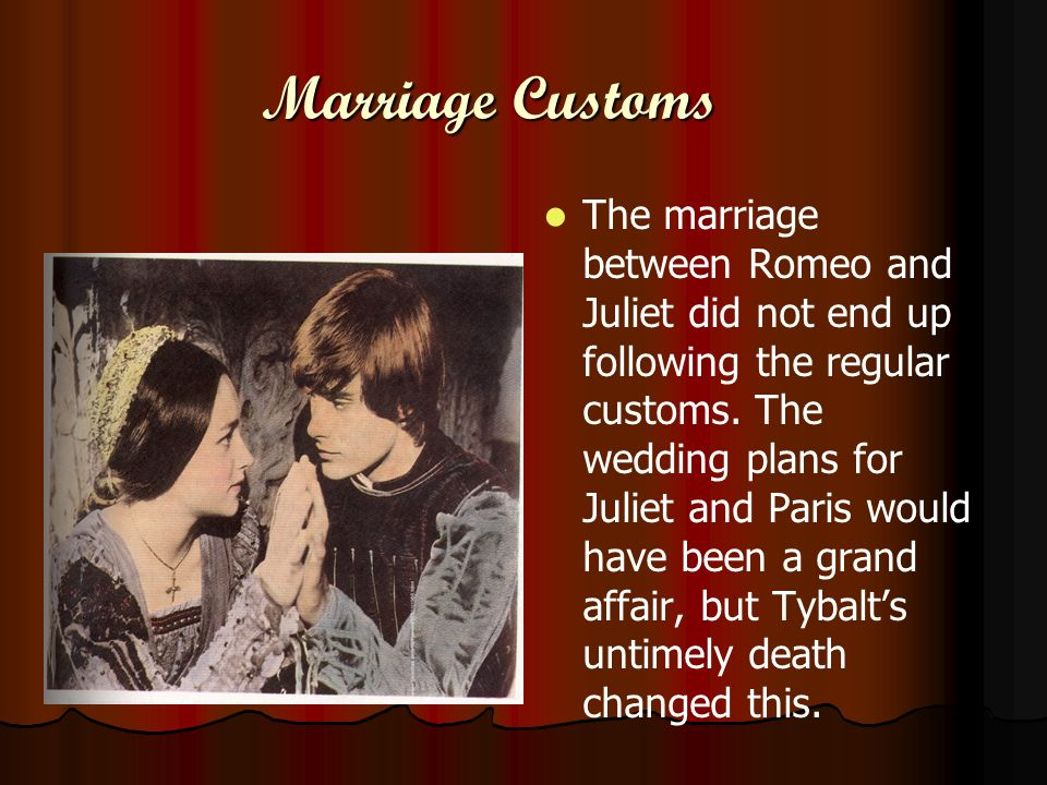 Marriage Customs The marriage between Romeo and Juliet did not end up following the regular customs. The wedding plans for Juliet and Paris would have
