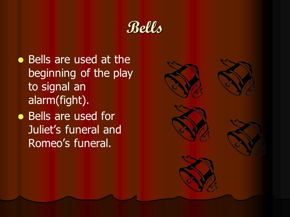 Bells Bells are used at the beginning of the play to signal an alarm(fight). Bells are used for Juliets funeral and Romeos funeral.
