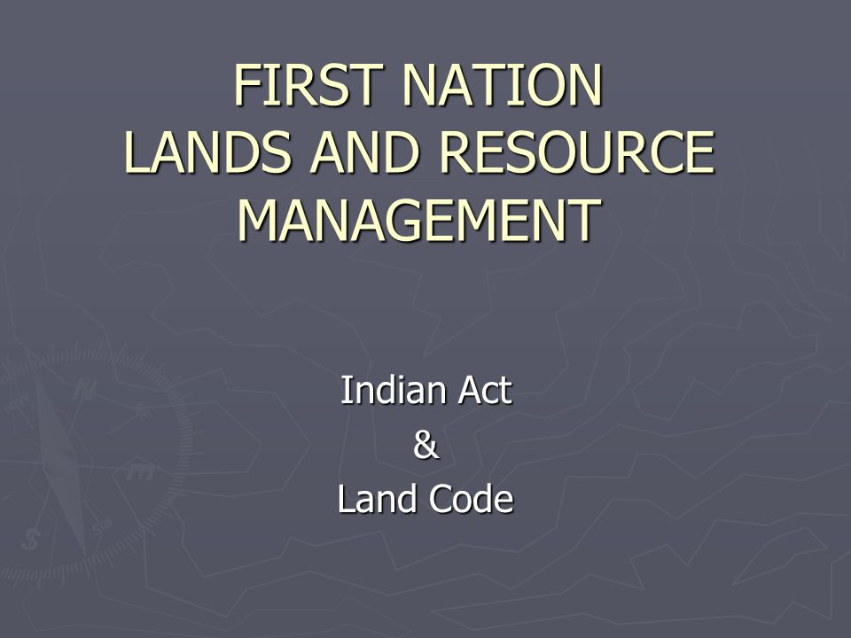 FIRST NATION LANDS AND RESOURCE MANAGEMENT Indian Act & Land Code