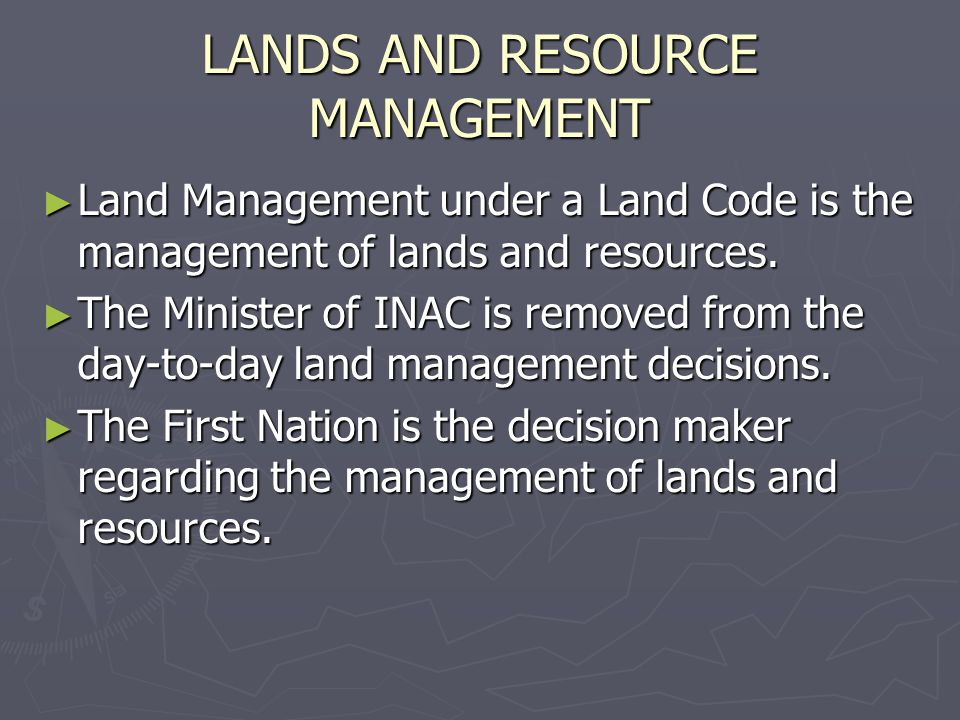 LANDS AND RESOURCE MANAGEMENT Land Management under a Land Code is the management of lands and resources. Land Management under a Land Code is the man