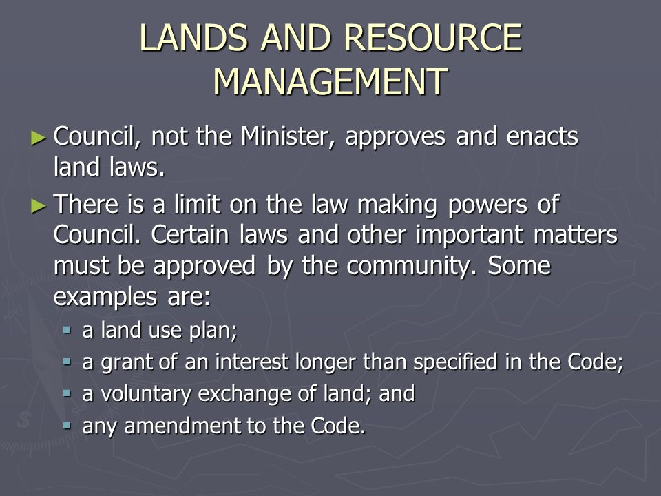 LANDS AND RESOURCE MANAGEMENT Council, not the Minister, approves and enacts land laws. Council, not the Minister, approves and enacts land laws. Ther