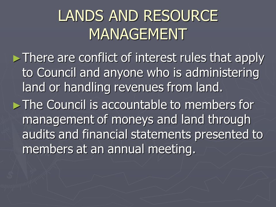 LANDS AND RESOURCE MANAGEMENT There are conflict of interest rules that apply to Council and anyone who is administering land or handling revenues from land.