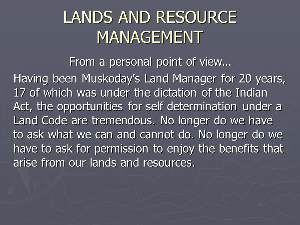 LANDS AND RESOURCE MANAGEMENT From a personal point of view… Having been Muskodays Land Manager for 20 years, 17 of which was under the dictation of the Indian Act, the opportunities for self determination under a Land Code are tremendous.