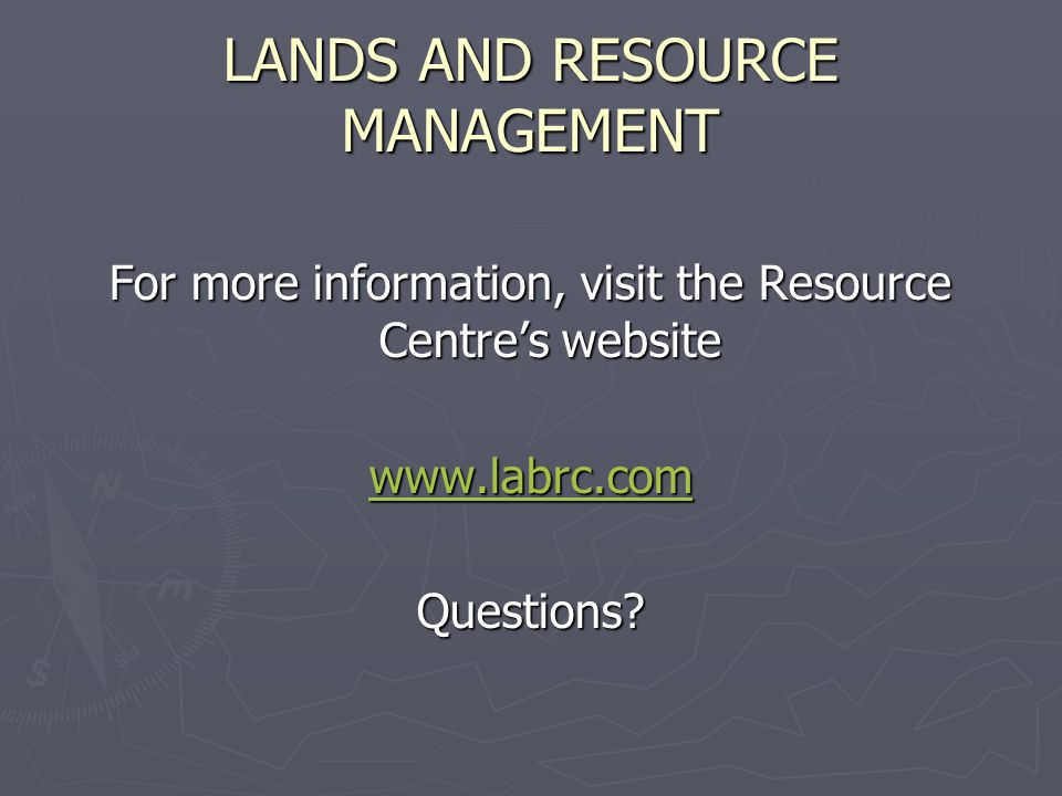 LANDS AND RESOURCE MANAGEMENT For more information, visit the Resource Centres website www.labrc.com Questions?