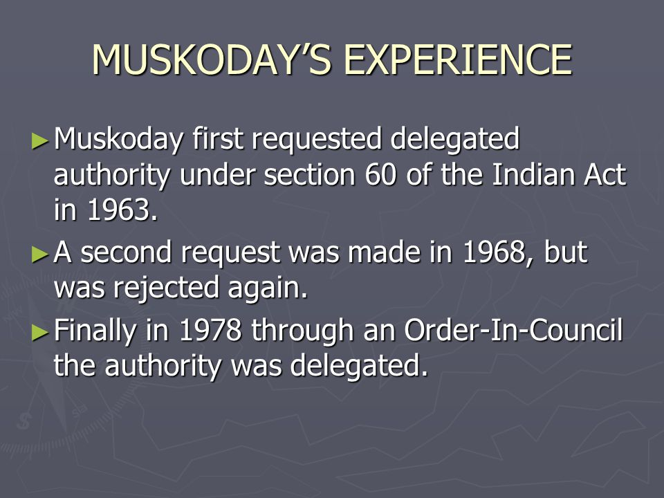 MUSKODAYS EXPERIENCE Muskoday first requested delegated authority under section 60 of the Indian Act in 1963. Muskoday first requested delegated autho