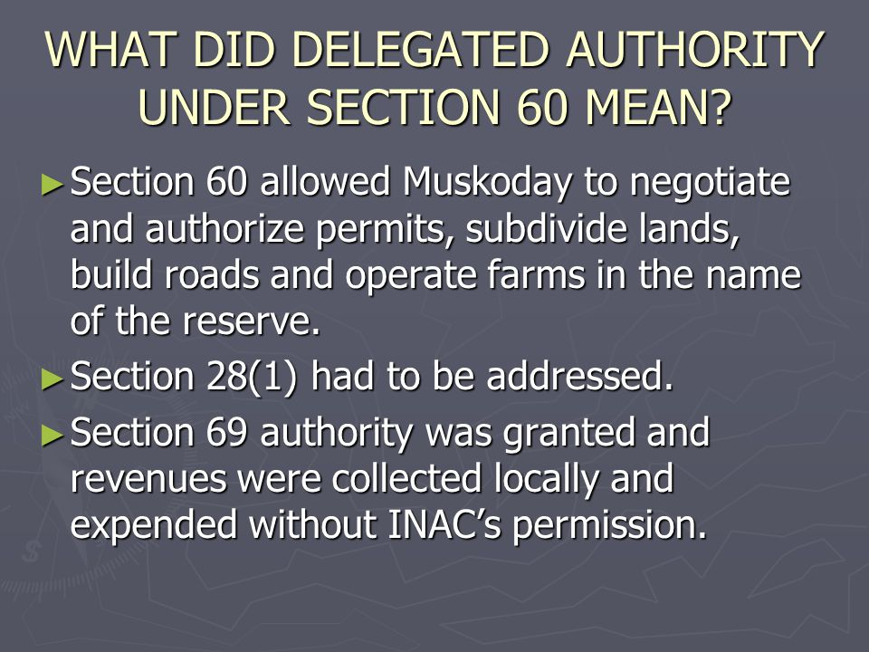 WHAT DID DELEGATED AUTHORITY UNDER SECTION 60 MEAN? Section 60 allowed Muskoday to negotiate and authorize permits, subdivide lands, build roads and o