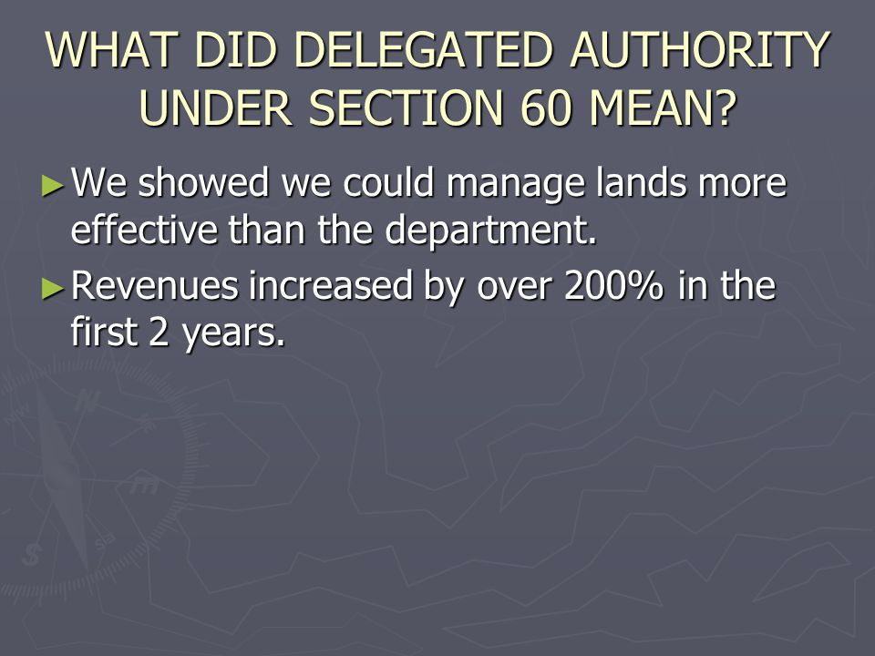 WHAT DID DELEGATED AUTHORITY UNDER SECTION 60 MEAN? We showed we could manage lands more effective than the department. We showed we could manage land