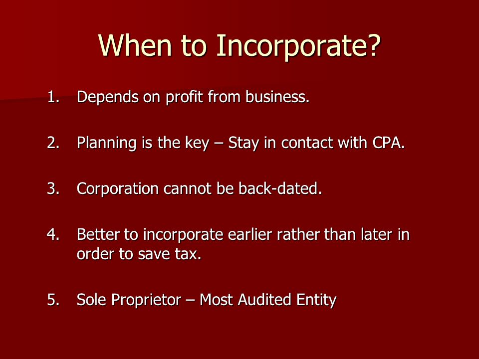 When to Incorporate? 1.Depends on profit from business. 2.Planning is the key – Stay in contact with CPA. 3.Corporation cannot be back-dated. 4.Better