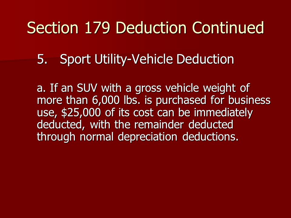 Section 179 Deduction Continued 5. Sport Utility-Vehicle Deduction a. If an SUV with a gross vehicle weight of more than 6,000 lbs. is purchased for b