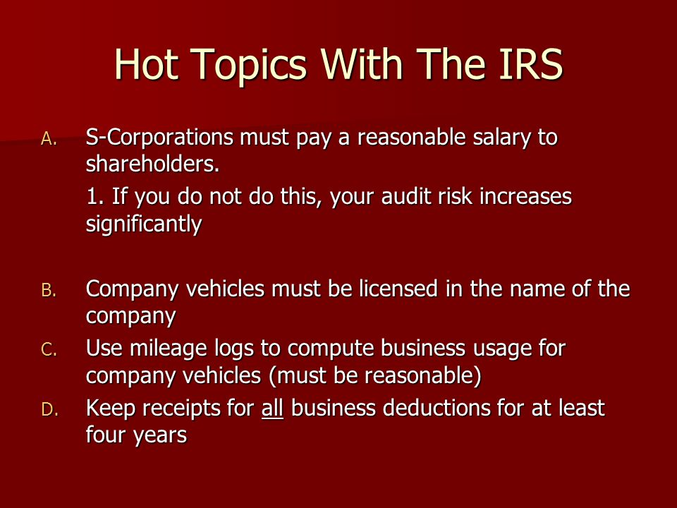 Hot Topics With The IRS A. S-Corporations must pay a reasonable salary to shareholders.