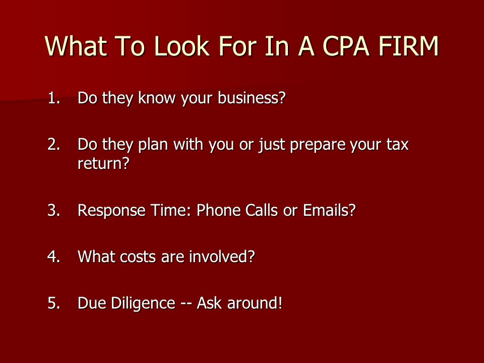 What To Look For In A CPA FIRM 1.Do they know your business? 2.Do they plan with you or just prepare your tax return? 3.Response Time: Phone Calls or