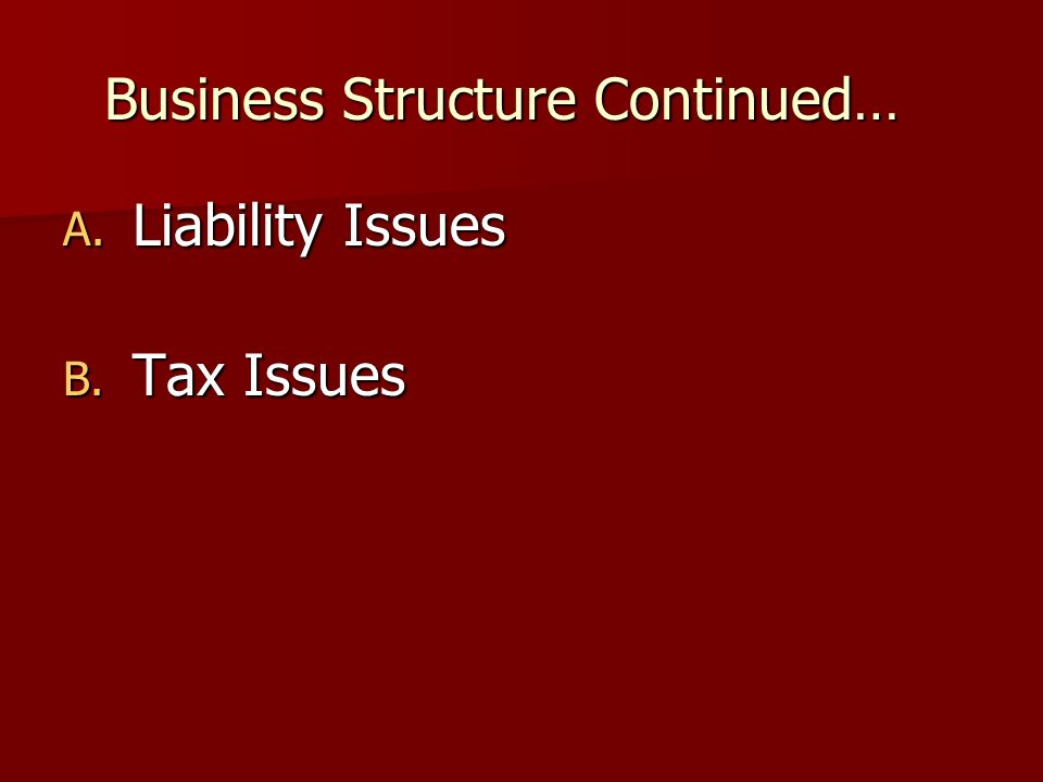 Business Structure Continued… A. Liability Issues B. Tax Issues