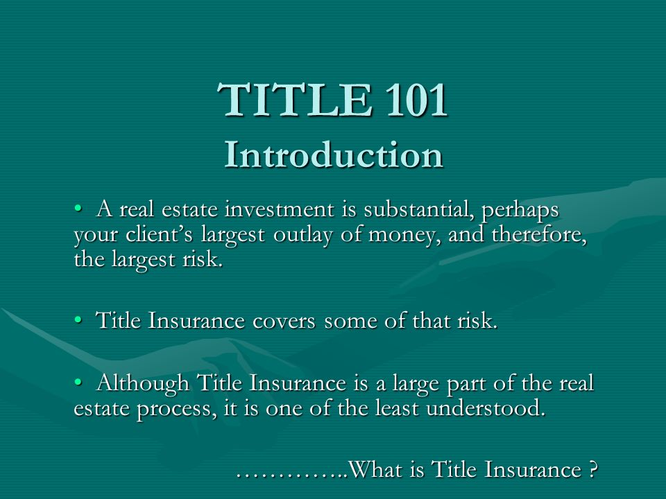 TITLE 101 Introduction A real estate investment is substantial, perhaps your clients largest outlay of money, and therefore, the largest risk.
