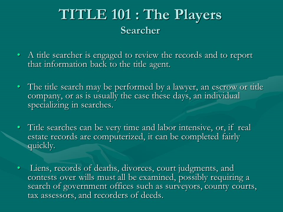 TITLE 101 : The Players Searcher A title searcher is engaged to review the records and to report that information back to the title agent.A title searcher is engaged to review the records and to report that information back to the title agent.