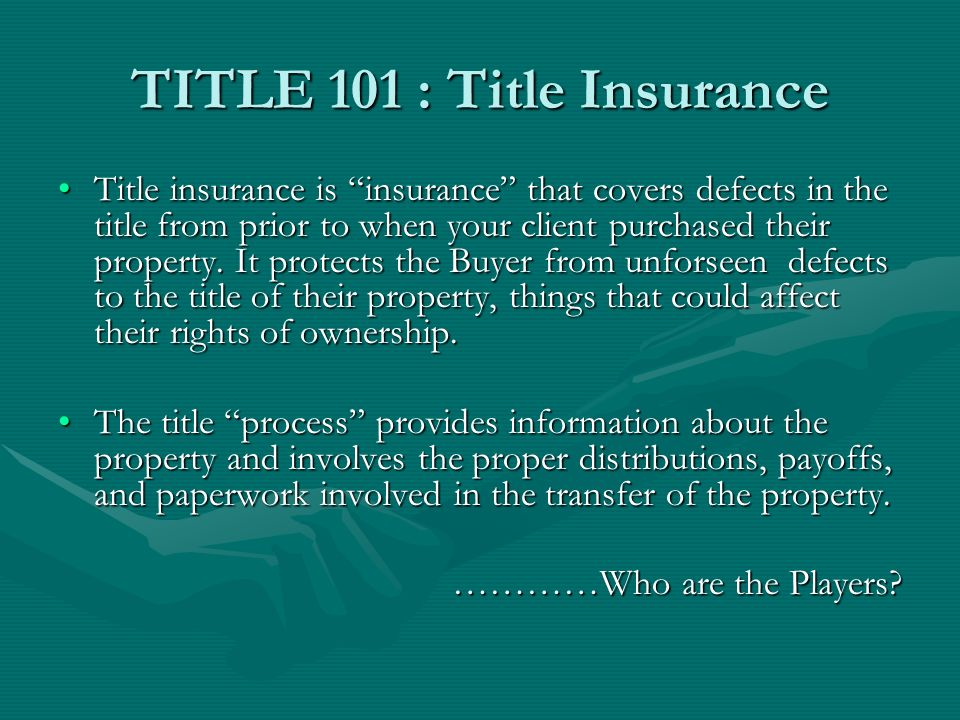 TITLE 101 : Title Insurance Title insurance is insurance that covers defects in the title from prior to when your client purchased their property.