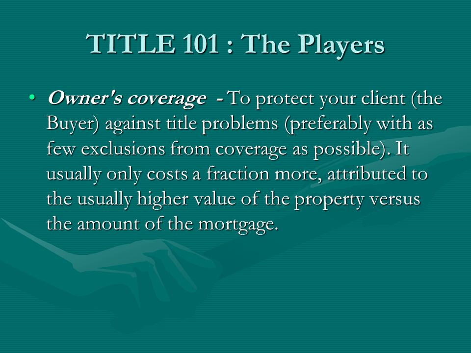 TITLE 101 : The Players Owner s coverage - To protect your client (the Buyer) against title problems (preferably with as few exclusions from coverage as possible).