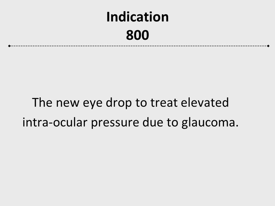 Indication 800 The new eye drop to treat elevated intra-ocular pressure due to glaucoma.
