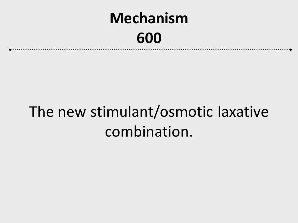 Mechanism 600 The new stimulant/osmotic laxative combination.