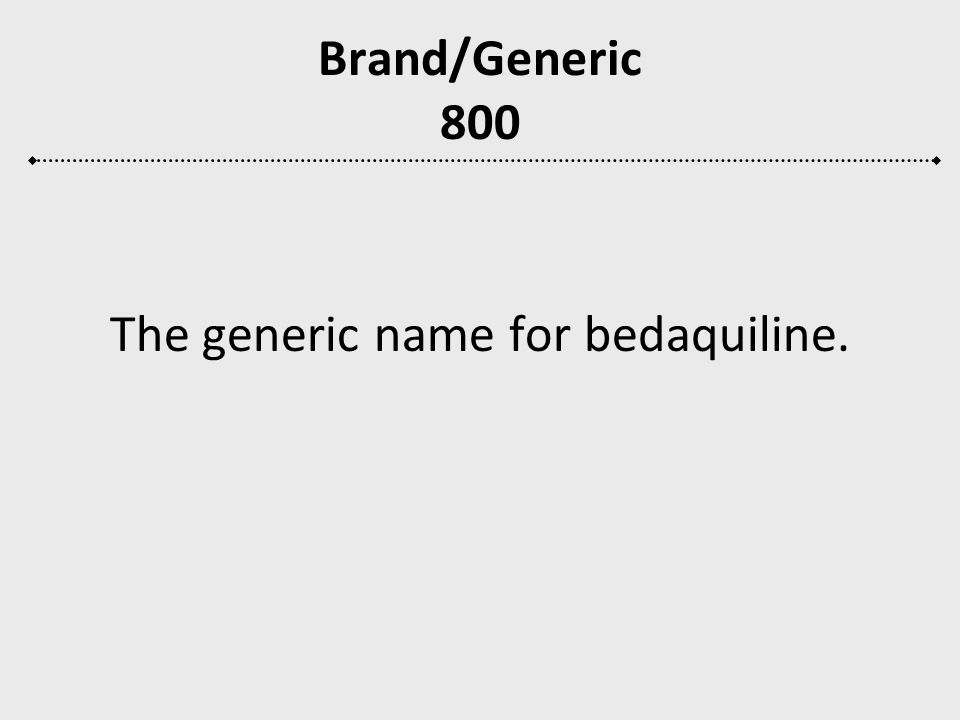 Brand/Generic 800 The generic name for bedaquiline.