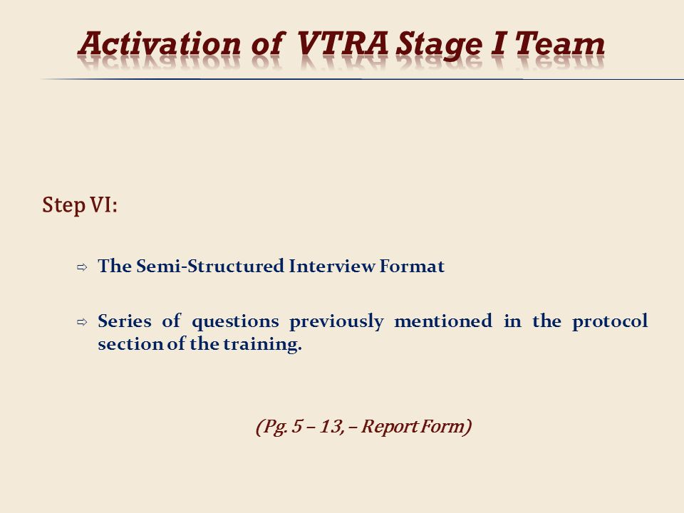 Step VI: The Semi-Structured Interview Format Series of questions previously mentioned in the protocol section of the training. (Pg. 5 – 13, – Report