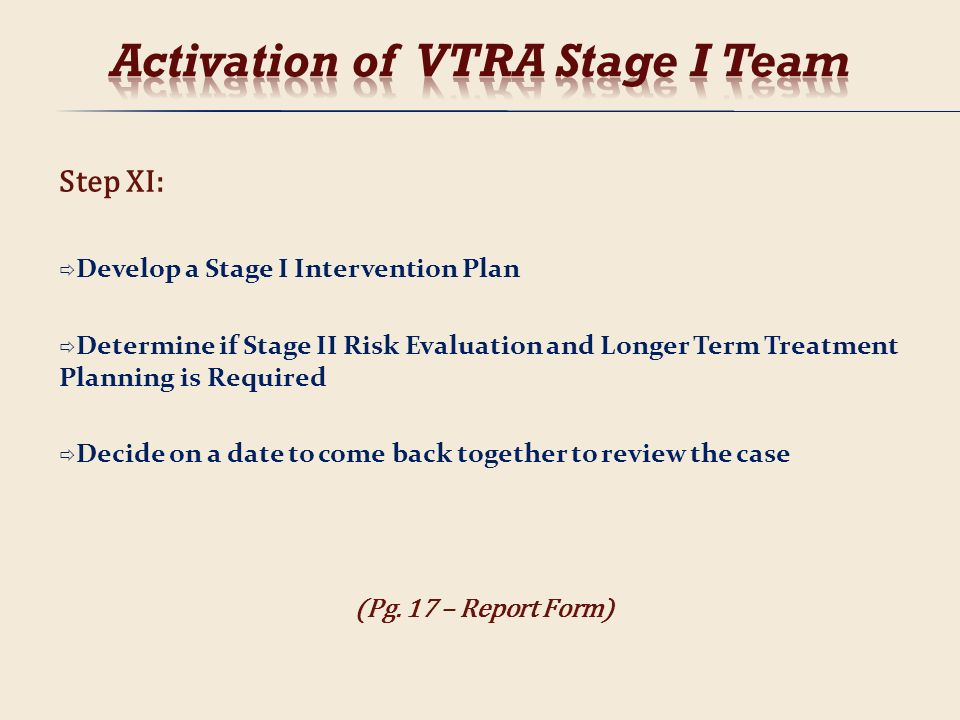 Step XI: Develop a Stage I Intervention Plan Determine if Stage II Risk Evaluation and Longer Term Treatment Planning is Required Decide on a date to