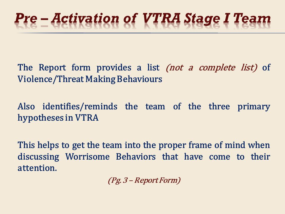 The Report form provides a list (not a complete list) of Violence/Threat Making Behaviours Also identifies/reminds the team of the three primary hypot