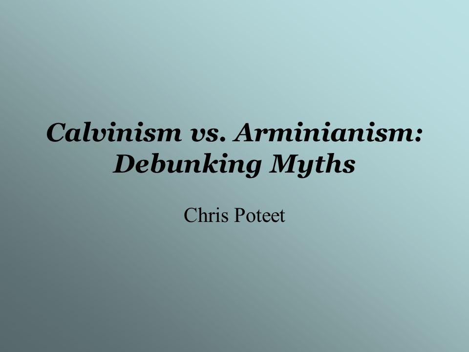 Calvinism vs. Arminianism: Debunking Myths Chris Poteet