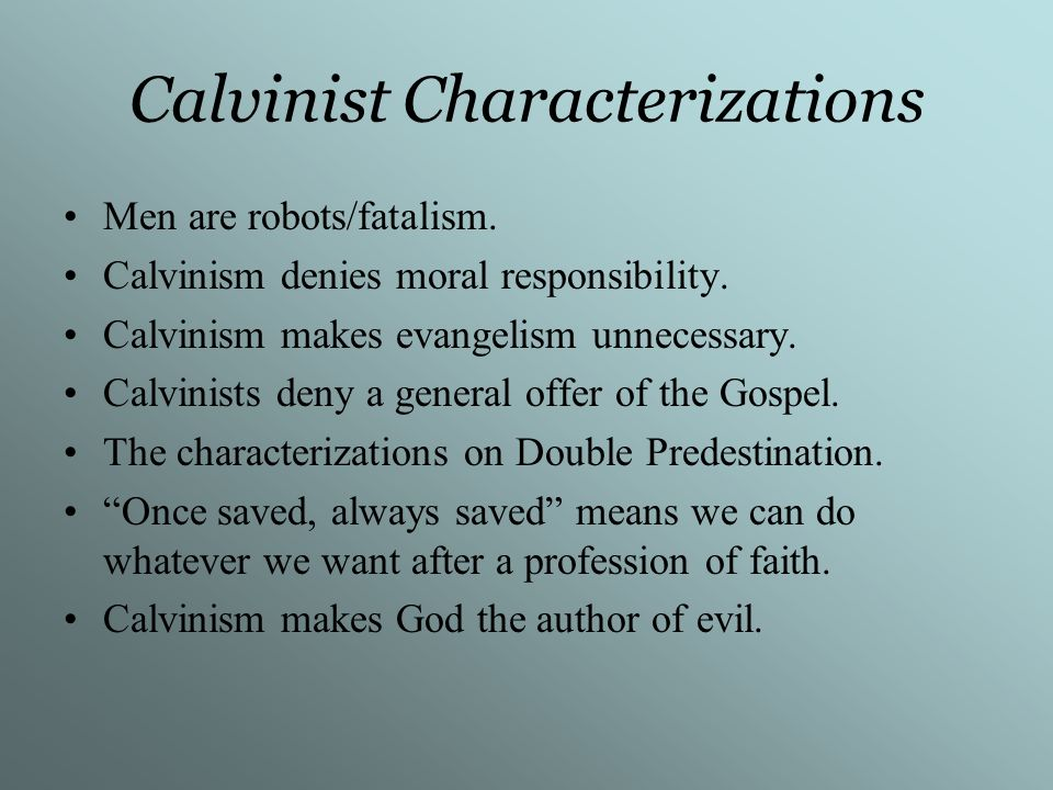 Calvinist Characterizations Men are robots/fatalism. Calvinism denies moral responsibility. Calvinism makes evangelism unnecessary. Calvinists deny a