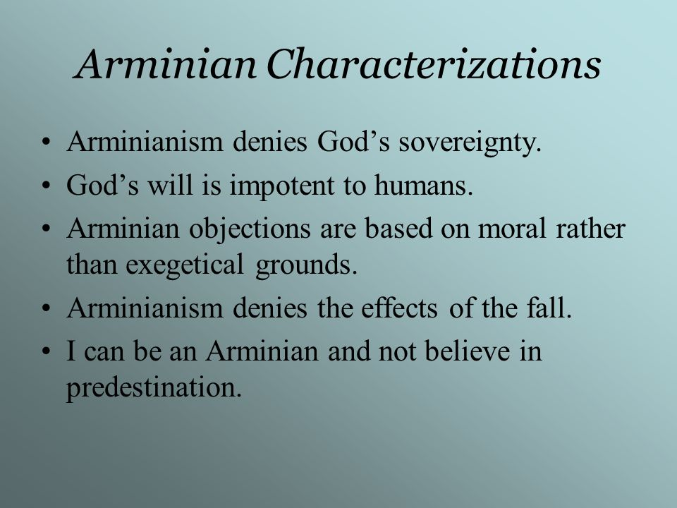 Arminian Characterizations Arminianism denies Gods sovereignty. Gods will is impotent to humans. Arminian objections are based on moral rather than ex