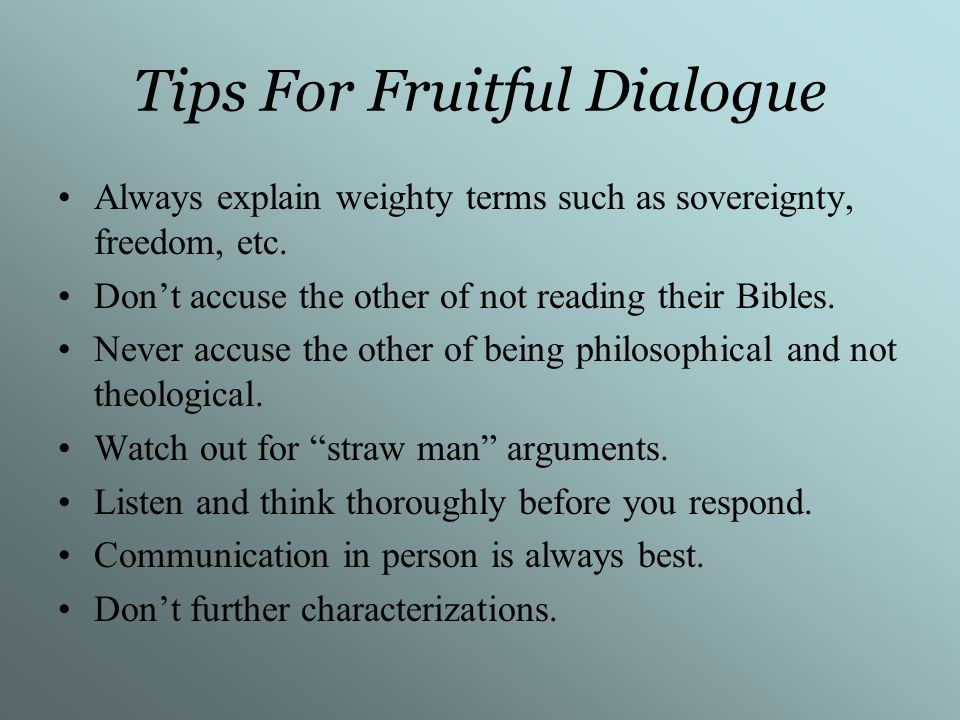 Tips For Fruitful Dialogue Always explain weighty terms such as sovereignty, freedom, etc. Dont accuse the other of not reading their Bibles. Never ac