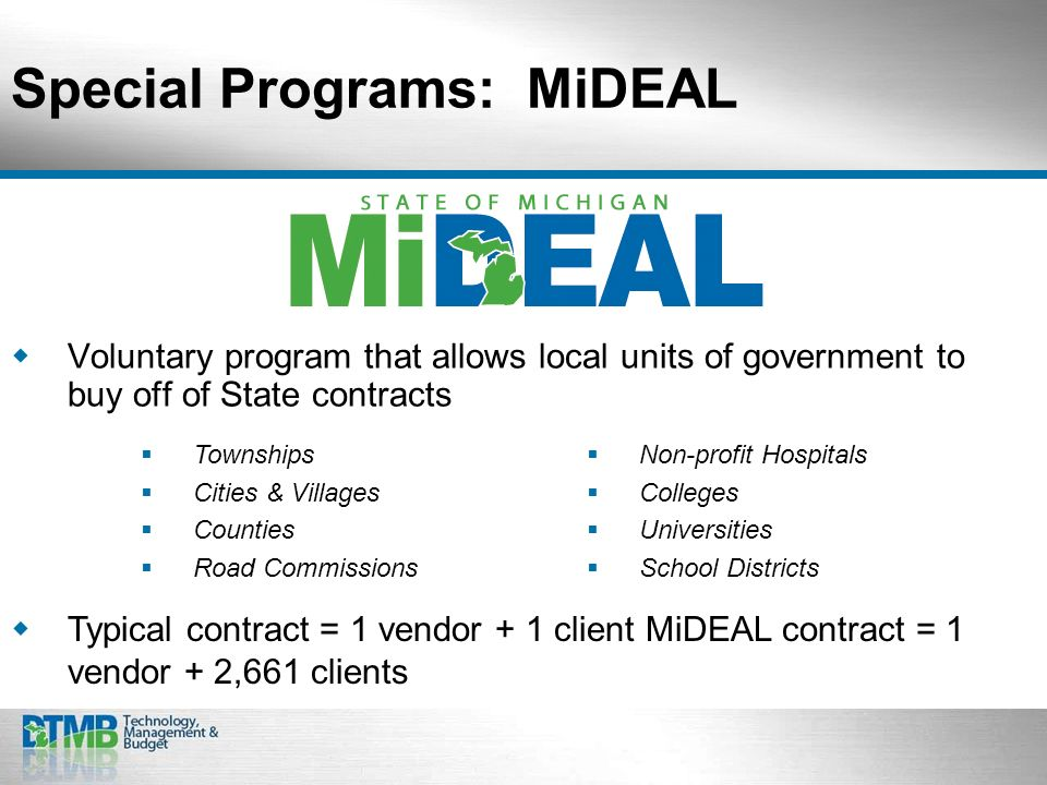 Special Programs: MiDEAL Voluntary program that allows local units of government to buy off of State contracts Typical contract = 1 vendor + 1 client MiDEAL contract = 1 vendor + 2,661 clients Townships Cities & Villages Counties Road Commissions Non-profit Hospitals Colleges Universities School Districts