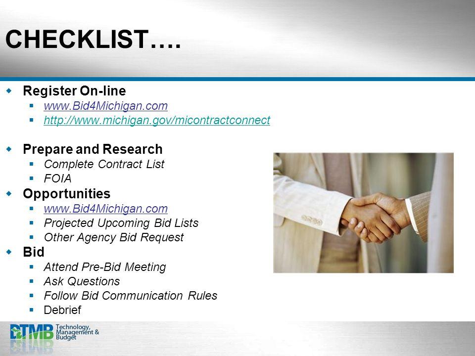 CHECKLIST…. Register On-line www.Bid4Michigan.com http://www.michigan.gov/micontractconnect Prepare and Research Complete Contract List FOIA Opportuni