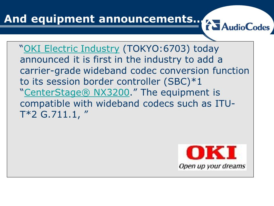 And equipment announcements… OKI Electric Industry (TOKYO:6703) today announced it is first in the industry to add a carrier-grade wideband codec conversion function to its session border controller (SBC)*1CenterStage® NX3200.